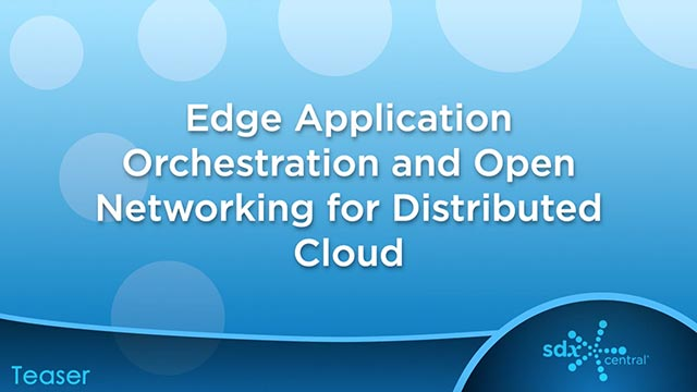 Edge Application Orchestration and Open Networking for Distributed Cloud